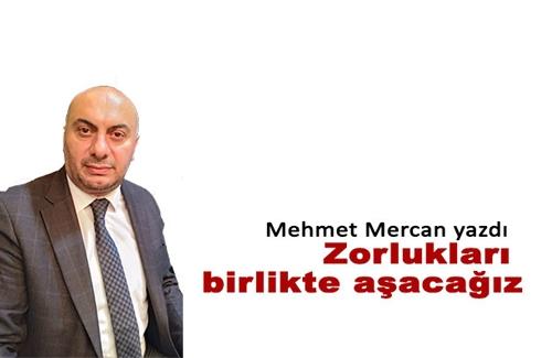 Mehmet Mercan: Zorlukları Birlikte Aşacağız
